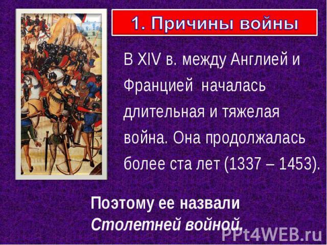 1. Причины войны В XIV в. между Англией и Францией началась длительная и тяжелая война. Она продолжалась более ста лет (1337 – 1453). Поэтому ее назвали Столетней войной.