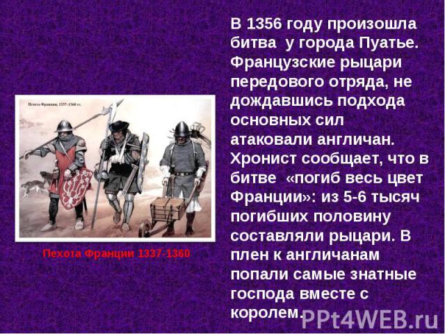 В 1356 году произошла битва у города Пуатье. Французские рыцари передового отряда, не дождавшись подхода основных сил атаковали англичан. Хронист сообщает, что в битве «погиб весь цвет Франции»: из 5-6 тысяч погибших половину составляли рыцари. В пл…