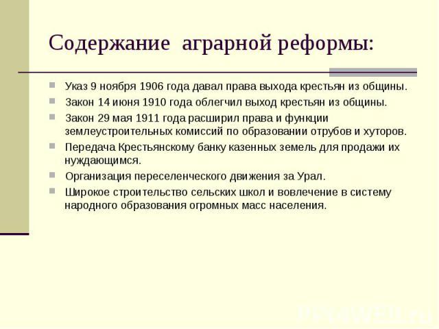 Содержание аграрной реформы: Указ 9 ноября 1906 года давал права выхода крестьян из общины. Закон 14 июня 1910 года облегчил выход крестьян из общины. Закон 29 мая 1911 года расширил права и функции землеустроительных комиссий по образовании отрубов…