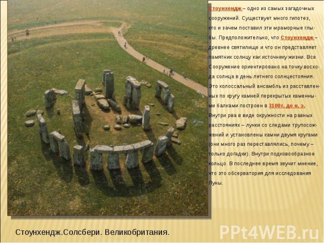 Стоунхендж – одно из самых загадочных сооружений. Существует много гипотез, кто и зачем поставил эти мраморные глы- бы. Предположительно, что Стоунхендж – древнее святилище и что он представляет памятник солнцу как источнику жизни. Все Сооружение ор…