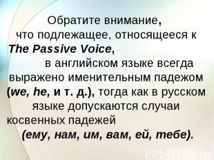 Обратите внимание, что подлежащее, относящееся к The Passive Voice, в английском