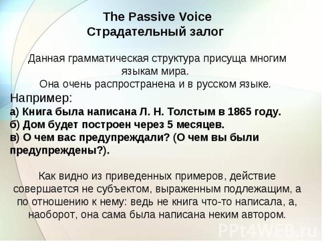 The Passive Voice Страдательный залог Данная грамматическая структура присуща многим языкам мира. Она очень распространена и в русском языке. Например: а) Книга была написана Л. Н. Толстым в 1865 году. б) Дом будет построен через 5 месяцев. в) О чем…