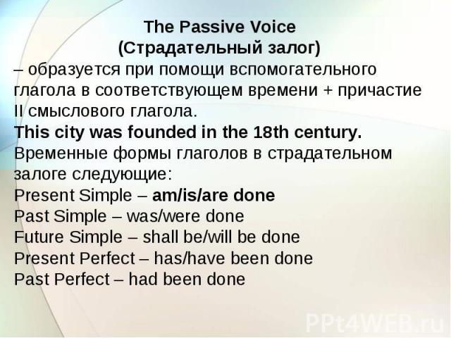 The Passive Voice (Страдательный залог) – образуется при помощи вспомогательного глагола в соответствующем времени + причастие II смыслового глагола. This city was founded in the 18th century. Временные формы глаголов в страдательном залоге следующи…