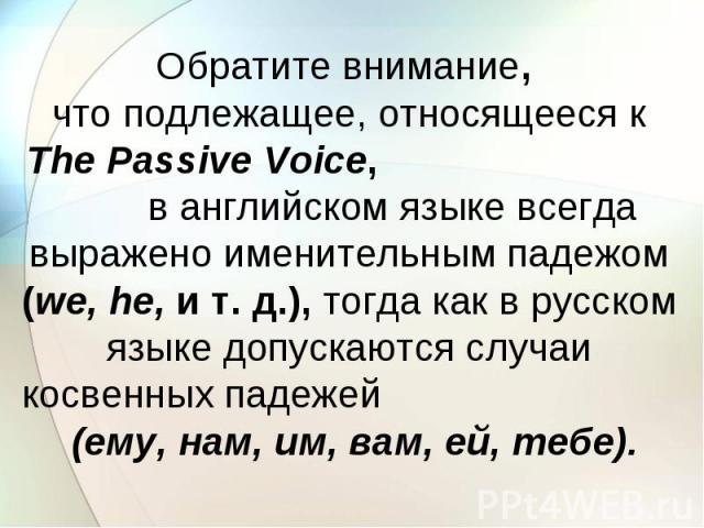 Обратите внимание, что подлежащее, относящееся к The Passive Voice, в английском языке всегда выражено именительным падежом (we, he, и т. д.), тогда как в русском языке допускаются случаи косвенных падежей (ему, нам, им, вам, ей, тебе).