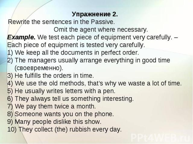 Упражнение 2. Rewrite the sentences in the Passive. Omit the agent where necessary. Example. We test each piece of equipment very carefully. – Each piece of equipment is tested very carefully. 1) We keep all the documents in perfect order. 2) The ma…