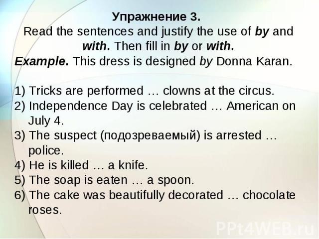 Упражнение 3. Read the sentences and justify the use of by and with. Then fill in by or with. Example. This dress is designed by Donna Karan. 1) Tricks are performed … clowns at the circus. 2) Independence Day is celebrated … American on July 4. 3) …