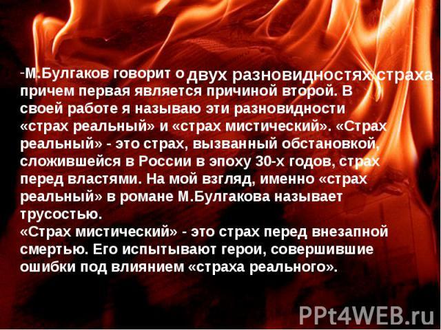 М.Булгаков говорит о причем первая является причиной второй. В своей работе я называю эти разновидности «страх реальный» и «страх мистический». «Страх реальный» - это страх, вызванный обстановкой, сложившейся в России в эпоху 30-х годов, страх перед…