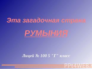 """Эта загадочная страна Румыния Лицей № 100 5 """"Г"""" класс"""