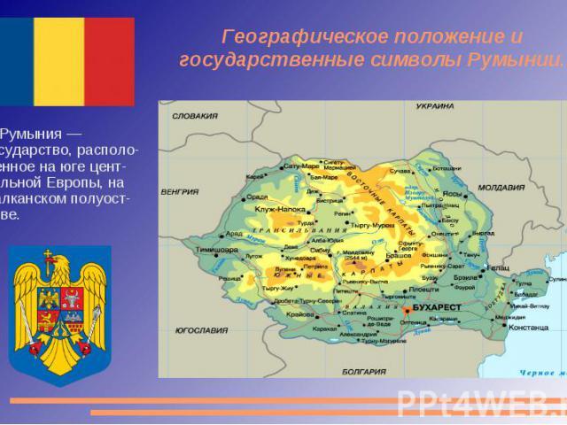 Географическое положение и государственные символы Румынии. Румыния — государство, располо-женное на юге цент-ральной Европы, на Балканском полуост-рове.