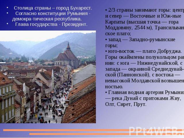 Столица страны – город Бухарест. Согласно конституции Румыния - демокра-тическая республика. Глава государства - Президент. 2/3 страны занимают горы: центр и север — Восточные и Юж-ные Карпаты (высшая точка — гора Моддовяну, 2544 м), Трансильван-ско…
