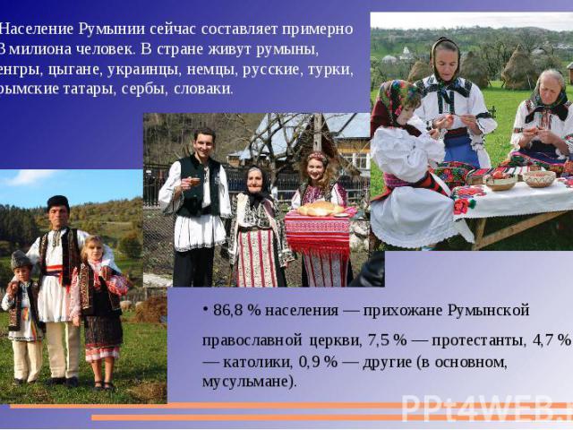 Население Румынии сейчас составляет примерно 23 милиона человек. В стране живут румыны, венгры, цыгане, украинцы, немцы, русские, турки, крымские татары, сербы, словаки. 86,8 % населения — прихожане Румынской православной церкви, 7,5 % — протестанты…