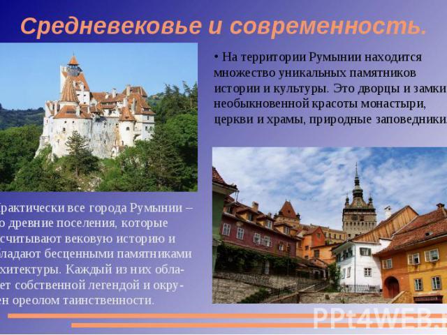 Средневековье и современность. На территории Румынии находится множество уникальных памятников истории и культуры. Это дворцы и замки, необыкновенной красоты монастыри, церкви и храмы, природные заповедники. Практически все города Румынии – это древ…