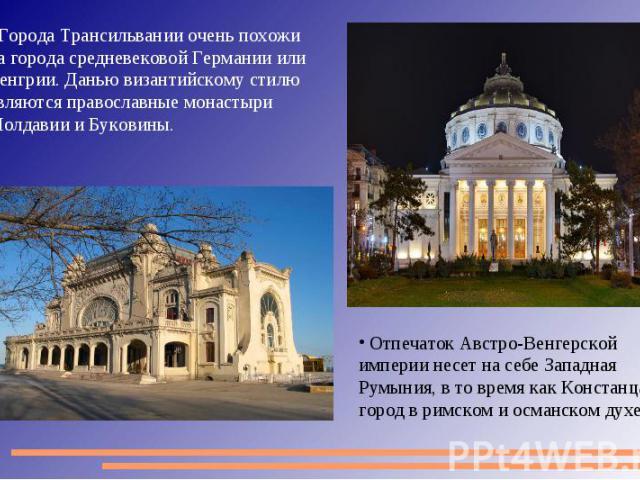 Города Трансильвании очень похожи на города средневековой Германии или Венгрии. Данью византийскому стилю являются православные монастыри Молдавии и Буковины. Отпечаток Австро-Венгерской империи несет на себе Западная Румыния, в то время как Констан…