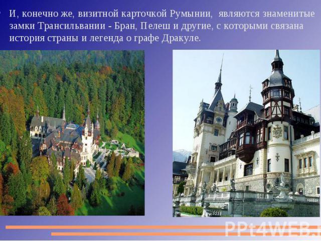 И, конечно же, визитной карточкой Румынии, являются знаменитые замки Трансильвании - Бран, Пелеш и другие, с которыми связана история страны и легенда о графе Дракуле.