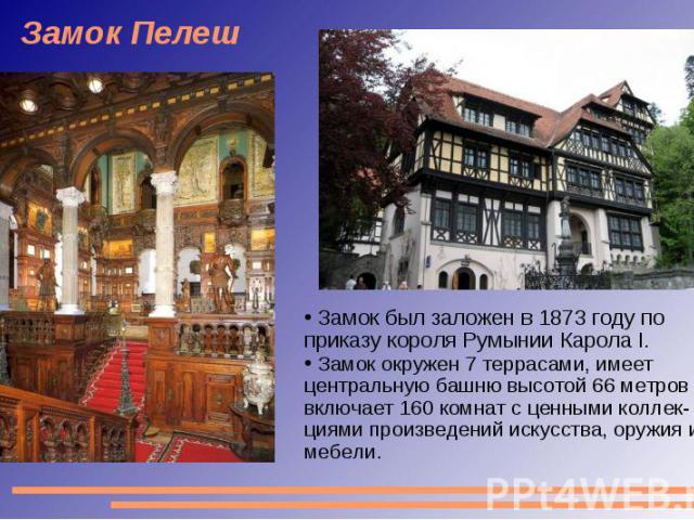 Замок Пелеш Замок был заложен в 1873 году по приказу короля Румынии Карола I. Замок окружен 7 террасами, имеет центральную башню высотой 66 метров и включает 160 комнат с ценными коллек-циями произведений искусства, оружия и мебели.