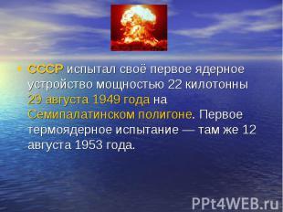 СССРиспытал своё первое ядерное устройство мощностью 22 килотонны29 августа19