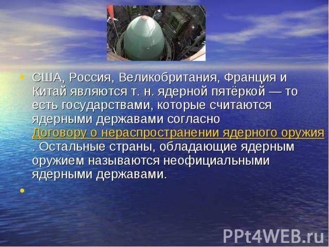 США, Россия, Великобритания, Франция и Китай являются т.н. ядерной пятёркой— то есть государствами, которые считаются ядерными державами согласноДоговору о нераспространении ядерного оружия. Остальные страны, обладающие ядерным оружием называются…