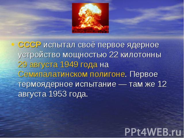 СССРиспытал своё первое ядерное устройство мощностью 22 килотонны29 августа1949 годанаСемипалатинском полигоне. Первое термоядерное испытание— там же 12 августа 1953 года.