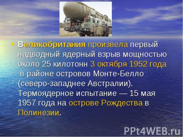 Великобританияпроизвелапервый надводный ядерный взрыв мощностью около 25 килотонн3 октября1952 годав районе островов Монте-Белло (северо-западнее Австралии). Термоядерное испытание— 15 мая 1957 года наострове РождествавПолинезии.