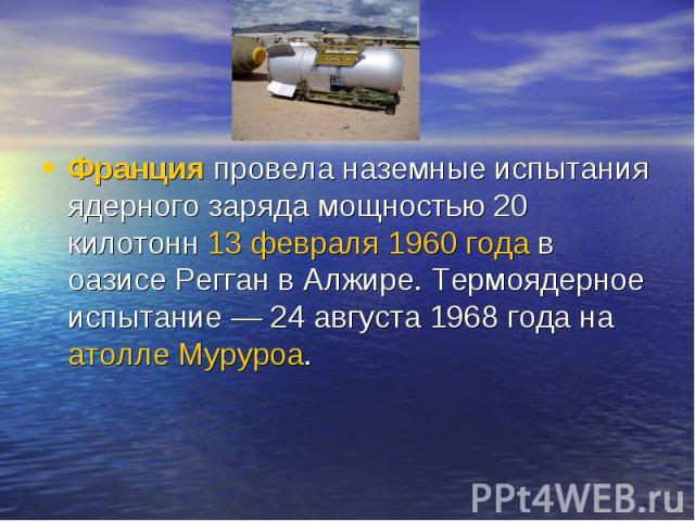 Францияпровела наземные испытания ядерного заряда мощностью 20 килотонн13 февраля1960 годав оазисе Регган в Алжире. Термоядерное испытание— 24 августа 1968 года наатолле Муруроа.