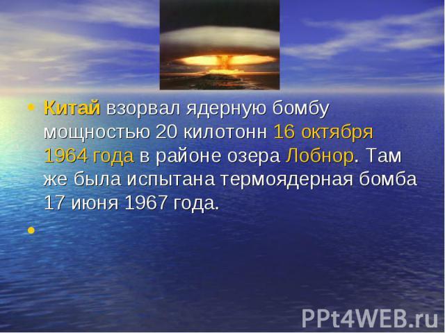 Китайвзорвал ядерную бомбу мощностью 20 килотонн16 октября1964 годав районе озераЛобнор. Там же была испытана термоядерная бомба 17 июня 1967 года.