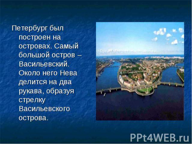 Петербург был построен на островах. Самый большой остров – Васильевский. Около него Нева делится на два рукава, образуя стрелку Васильевского острова.