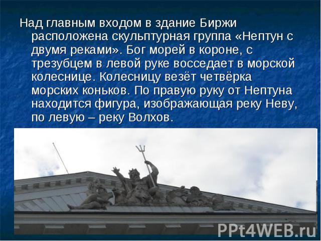 Над главным входом в здание Биржи расположена скульптурная группа «Нептун с двумя реками». Бог морей в короне, с трезубцем в левой руке восседает в морской колеснице. Колесницу везёт четвёрка морских коньков. По правую руку от Нептуна находится фигу…