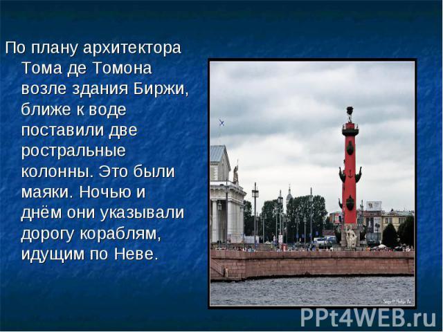 По плану архитектора Тома де Томона возле здания Биржи, ближе к воде поставили две ростральные колонны. Это были маяки. Ночью и днём они указывали дорогу кораблям, идущим по Неве.