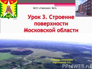 МОУ «Гимназия №3» Урок 3. Строение поверхности Московской области Учитель геогра