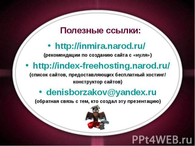 Полезные ссылки: http://inmira.narod.ru/ (рекомендации по созданию сайта с «нуля») http://index-freehosting.narod.ru/ (список сайтов, предоставляющих бесплатный хостинг/ конструктор сайтов) denisborzakov@yandex.ru (обратная связь с тем, кто создал э…