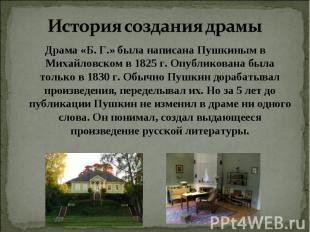 История создания драмы Драма «Б. Г.» была написана Пушкиным в Михайловском в 182