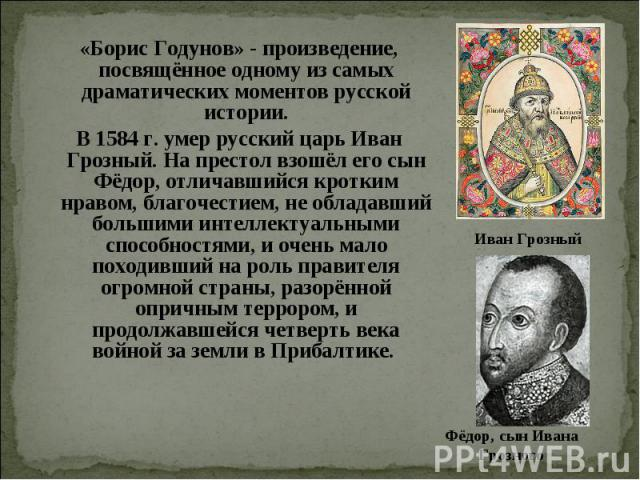 «Борис Годунов» - произведение, посвящённое одному из самых драматических моментов русской истории. В 1584 г. умер русский царь Иван Грозный. На престол взошёл его сын Фёдор, отличавшийся кротким нравом, благочестием, не обладавший большими интеллек…