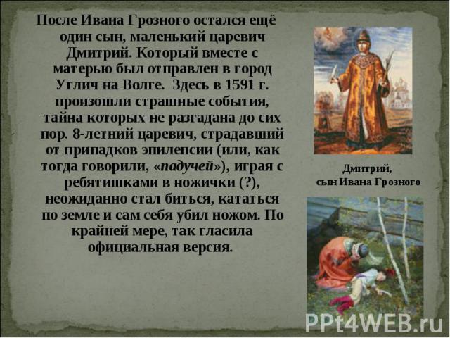 После Ивана Грозного остался ещё один сын, маленький царевич Дмитрий. Который вместе с матерью был отправлен в город Углич на Волге. Здесь в 1591 г. произошли страшные события, тайна которых не разгадана до сих пор. 8-летний царевич, страдавший от п…