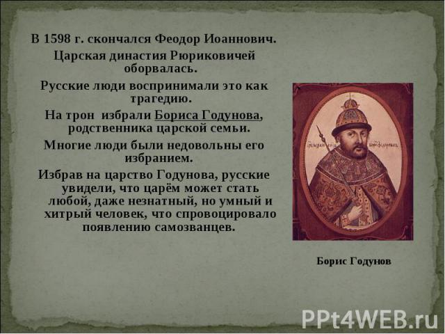 В 1598 г. скончался Феодор Иоаннович. Царская династия Рюриковичей оборвалась. Русские люди воспринимали это как трагедию. На трон избрали Бориса Годунова, родственника царской семьи. Многие люди были недовольны его избранием. Избрав на царство Году…
