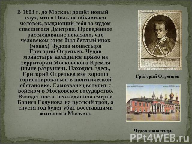 В 1603 г. до Москвы дошёл новый слух, что в Польше объявился человек, выдающий себя за чудом спасшегося Дмитрия. Проведённое расследование показало, что человеком этим был беглый инок (монах) Чудова монастыря Григорий Отрепьев. Чудов монастырь наход…