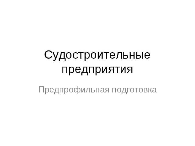 Судостроительные предприятия Предпрофильная подготовка