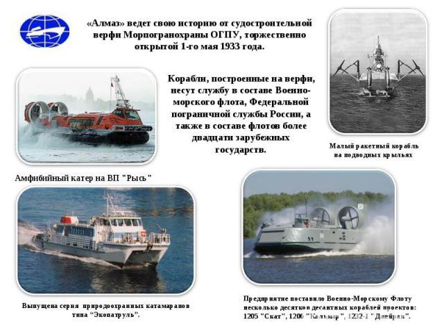 «Алмаз» ведет свою историю от судостроительной верфи Морпогранохраны ОГПУ, торжественно открытой 1-го мая 1933 года. Корабли, построенные на верфи, несут службу в составе Военно-морского флота, Федеральной пограничной службы России, а также в состав…