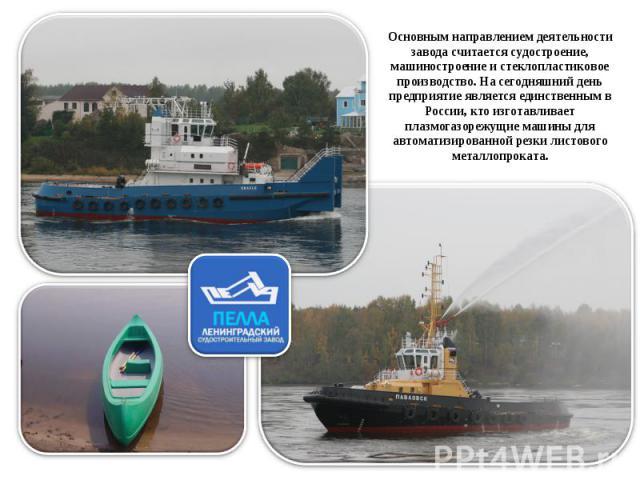 Основным направлением деятельности завода считается судостроение, машиностроение и стеклопластиковое производство. На сегодняшний день предприятие является единственным в России, кто изготавливает плазмогазорежущие машины для автоматизированной резк…
