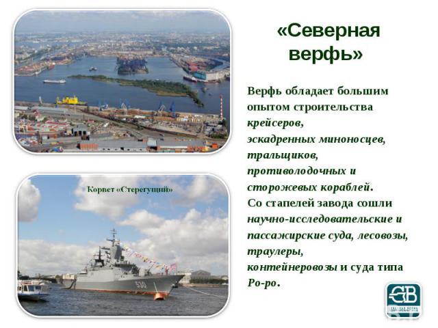 «Северная верфь» Верфь обладает большим опытом строительства крейсеров, эскадренных миноносцев, тральщиков, противолодочных и сторожевых кораблей. Со стапелей завода сошли научно-исследовательские и пассажирские суда, лесовозы, траулеры, контейнеров…