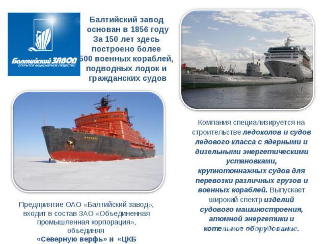 Балтийский завод основан в 1856 году За 150 лет здесь построено более 500 военных кораблей, подводных лодок и гражданских судов Предприятие ОАО «Балтийский завод», входит в состав ЗАО «Объединенная промышленная корпорация», объединяя «Северную верфь…