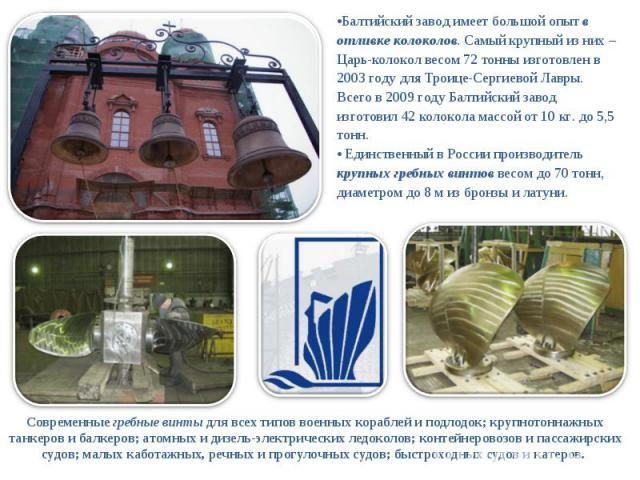 Балтийский завод имеет большой опыт в отливке колоколов. Самый крупный из них – Царь-колокол весом 72 тонны изготовлен в 2003 году для Троице-Сергиевой Лавры. Всего в 2009 году Балтийский завод изготовил 42 колокола массой от 10 кг. до 5,5 тонн. Еди…