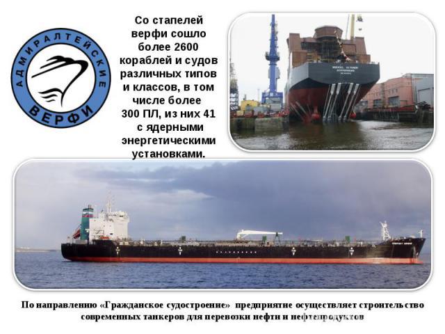 Со стапелей верфи сошло более 2600 кораблей и судов различных типов и классов, в том числе более 300 ПЛ, из них 41 с ядерными энергетическими установками. По направлению «Гражданское судостроение» предприятие осуществляет строительство современных …