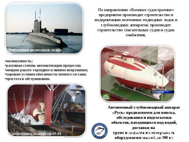По направлению «Военное судостроение» предприятие производит строительство и модернизацию неатомных подводных лодок и глубоководных аппаратов, производит строительство спасательных судов и судов снабжения, малошумность; разумная степень автоматизаци…