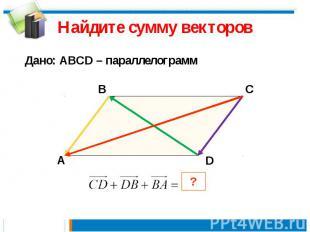 Найдите сумму векторов Дано: АВСD – параллелограмм
