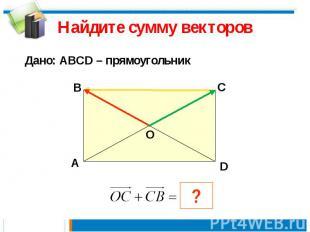 Найдите сумму векторов Дано: АВСD – прямоугольник