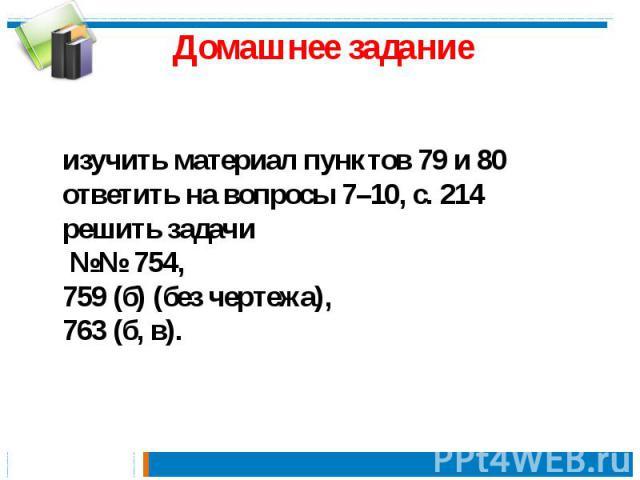 Домашнее задание изучить материал пунктов 79 и 80 ответить на вопросы 7–10, с. 214 решить задачи №№ 754, 759 (б) (без чертежа), 763 (б, в).