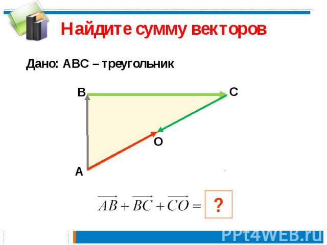Найдите сумму векторов Дано: АВС – треугольник