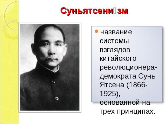 Суньятсени зм название системы взглядов китайского революционера-демократа Сунь Ятсена (1866-1925), основанной на трех принципах.