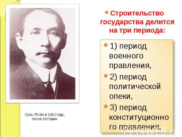 Строительство государства делится на три периода: 1) период военного правления, 2) период политической опеки, 3) период конституционного правления. Сунь Ятсен в 1912 году, после отставки