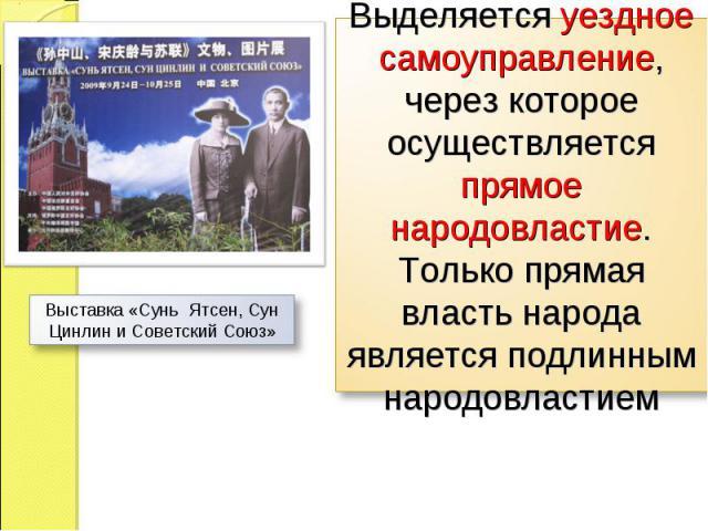 Выделяется уездное самоуправление, через которое осуществляется прямое народовластие. Только прямая власть народа является подлинным народовластием Выставка «Сунь Ятсен, Сун Цинлин и Советский Союз»